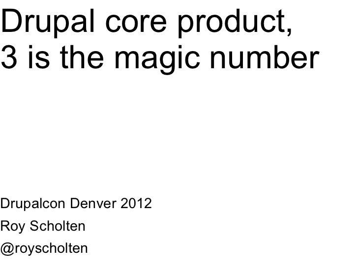 Drupal core product,3 is the magic numberDrupalcon Denver 2012Roy Scholten@royscholten