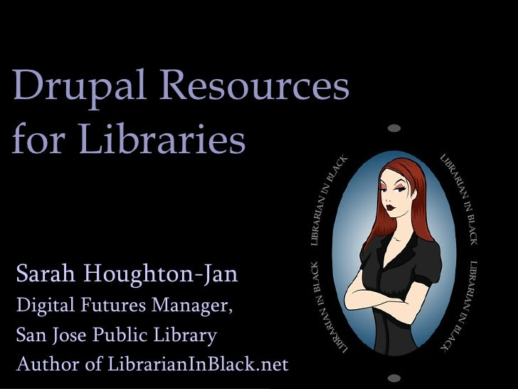 Drupal Resources for Libraries Sarah Houghton-Jan Digital Futures Manager,  San Jose Public Library Author of LibrarianInB...
