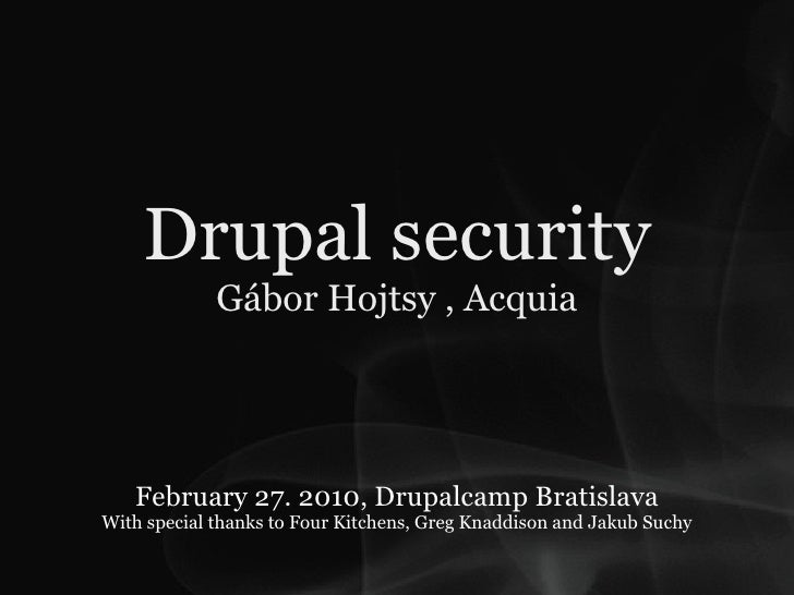 Drupal security              Gábor Hojtsy , Acquia        February 27. 2010, Drupalcamp Bratislava With special thanks to ...