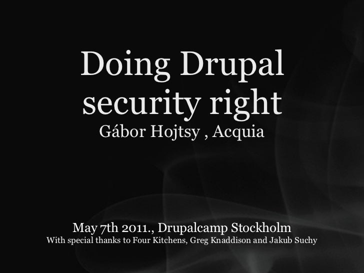 Doing Drupal        security right             Gábor Hojtsy , Acquia      May 7th 2011., Drupalcamp StockholmWith special ...
