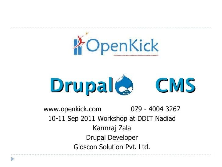 Drupal  CMS www.openkick.com  079 - 4004 3267 10-11 Sep 2011 Workshop at DDIT Nadiad Karmraj Zala Drupal Developer Gloscon...
