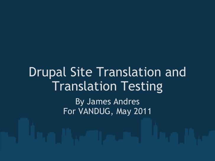 Drupal Site Translation and Translation Testing By James Andres For VANDUG, May 2011