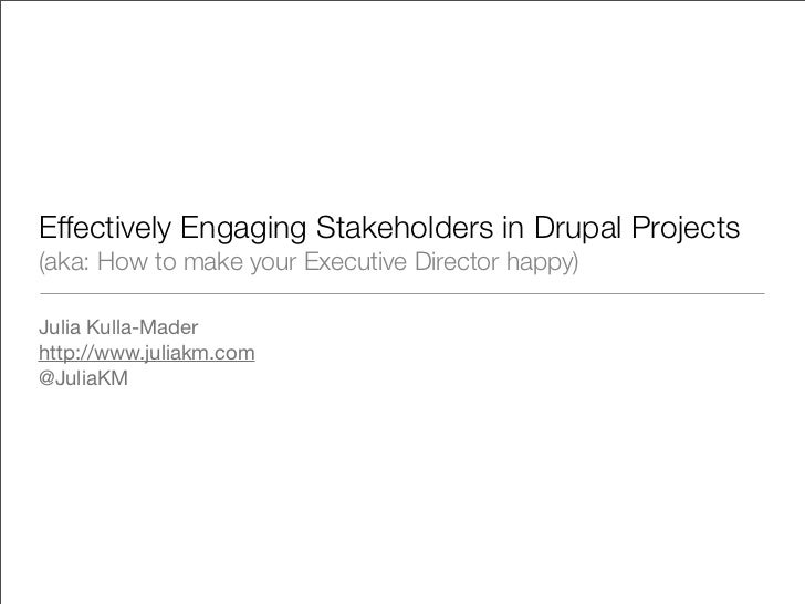 Effectively Engaging Stakeholders in Drupal Projects(aka: How to make your Executive Director happy)Julia Kulla-Maderhttp:...