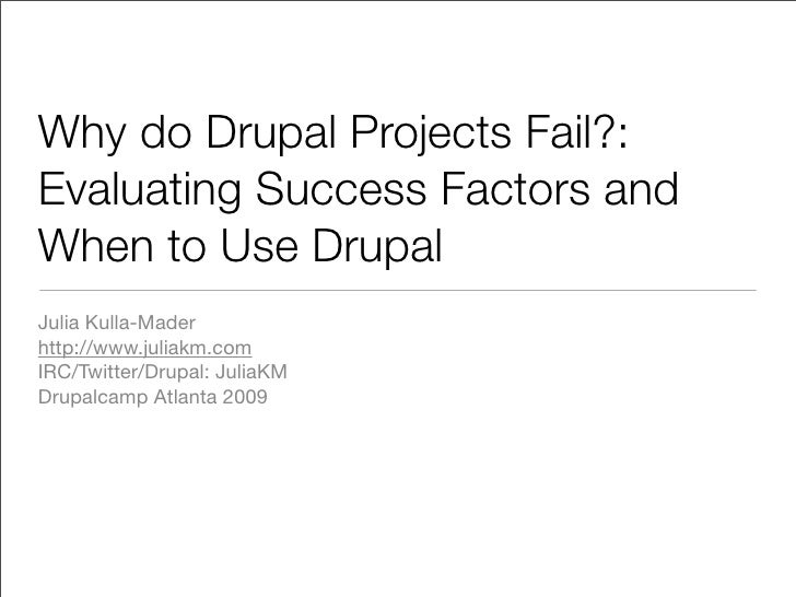 Why do Drupal Projects Fail?: Evaluating Success Factors and When to Use Drupal Julia Kulla-Mader http://www.juliakm.com I...