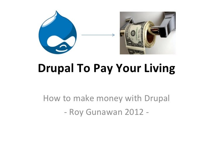 Drupal To Pay Your LivingHow to make money with Drupal    - Roy Gunawan 2012 -