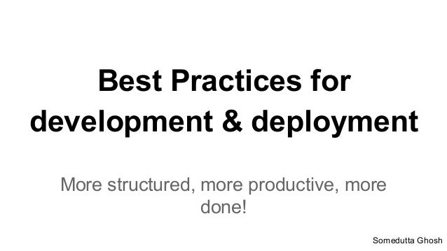 Best Practices for development & deployment More structured, more productive, more done! Somedutta Ghosh