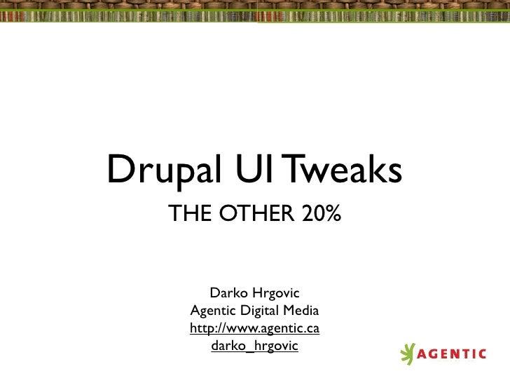 Drupal UI Tweaks   THE OTHER 20%       Darko Hrgovic    Agentic Digital Media    http://www.agentic.ca        darko_hrgovic