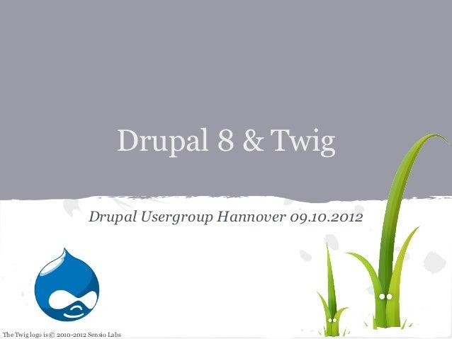 Drupal 8 & Twig                            Drupal Usergroup Hannover 09.10.2012The Twig logo is © 2010-2012 Sensio Labs