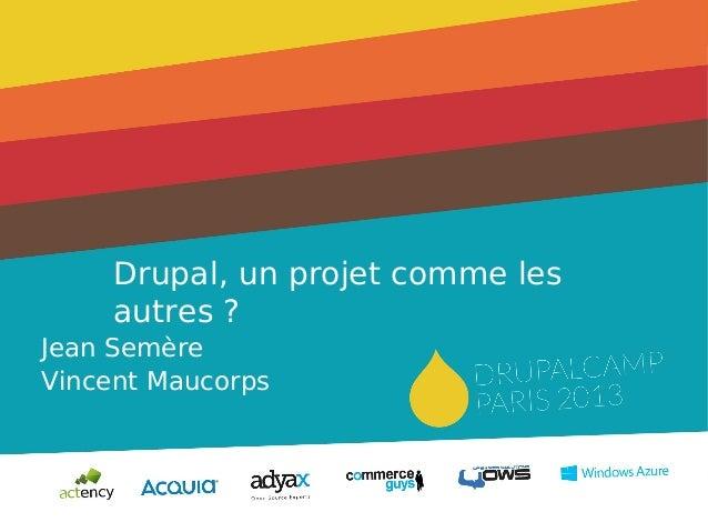 Drupal, un projet comme les autres? Jean Semère Vincent Maucorps