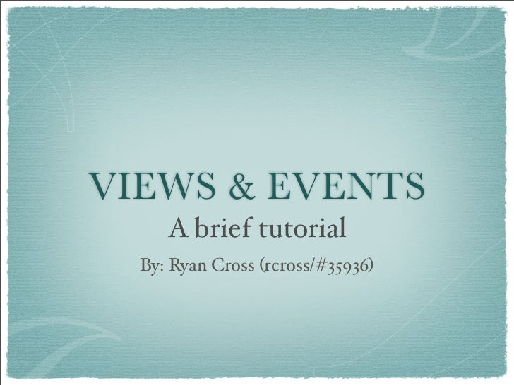 VIEWS  EVENTS      A brief tutorial   By: Ryan Cross (rcross/#35936)