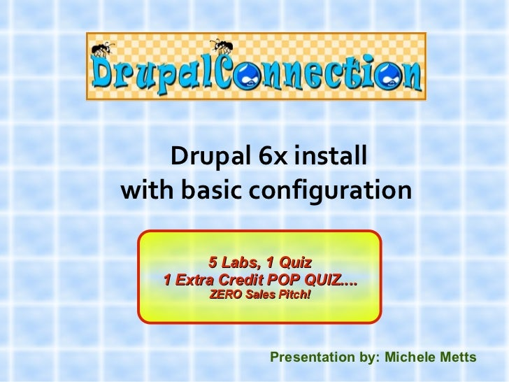 Drupal 6x installwith basic configuration         5 Labs, 1 Quiz   1 Extra Credit POP QUIZ....         ZERO Sales Pitch!  ...