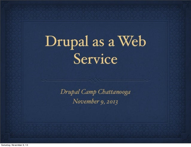 Drupal as a Web Service Drupal Camp Chattanooga November 9, 2013  Saturday, November 9, 13