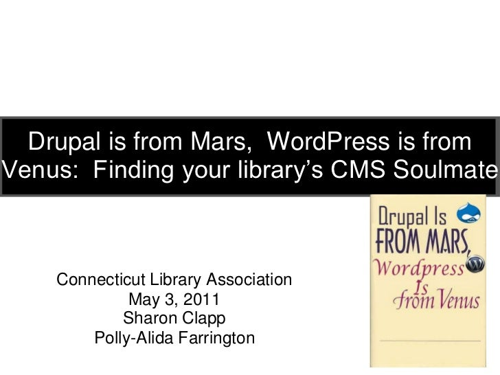 Drupal is from Mars,  WordPress is from Venus:  Finding your library's CMS Soulmate<br />Connecticut Library Association<b...