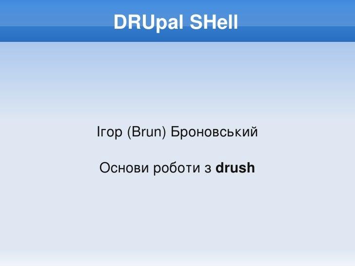DRUpalSHell         Ігор(Brun)Броновський      Основироботизdrush
