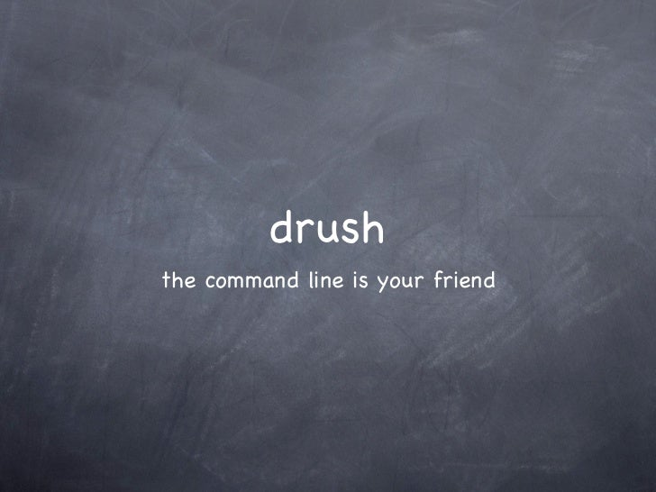 drush - the commandline is your friend