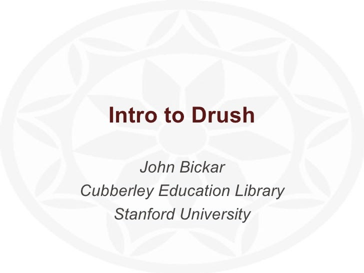 Intro to Drush John Bickar Cubberley Education Library Stanford University