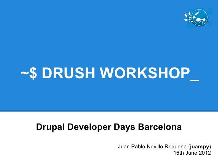 ~$ DRUSH WORKSHOP_ Drupal Developer Days Barcelona                  Juan Pablo Novillo Requena (juampy)                   ...