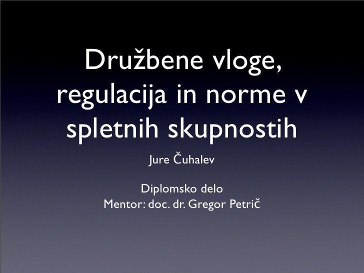 Družbene vloge, regulacija in norme v  spletnih skupnostih            Jure Čuhalev           Diplomsko delo    Mentor: doc...