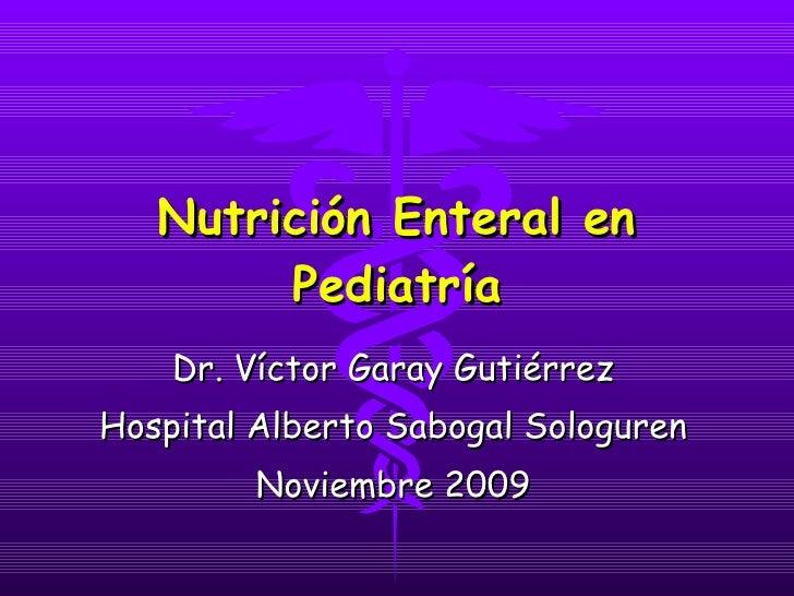 Nutrición Enteral en Pediatría Dr. Víctor Garay Gutiérrez Hospital Alberto Sabogal Sologuren Noviembre 2009