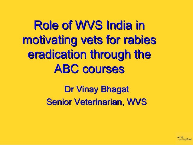 Role of WVS India inmotivating vets for rabies eradication through the      ABC courses        Dr Vinay Bhagat    Senior V...