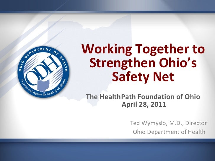 Working Together to Strengthen Ohio's Safety Net The HealthPath Foundation of Ohio  April 28, 2011 Ted Wymyslo, M.D., Dire...