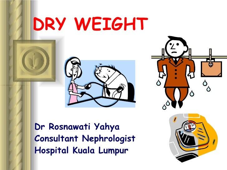 DRY WEIGHT Dr Rosnawati Yahya Consultant Nephrologist Hospital Kuala Lumpur