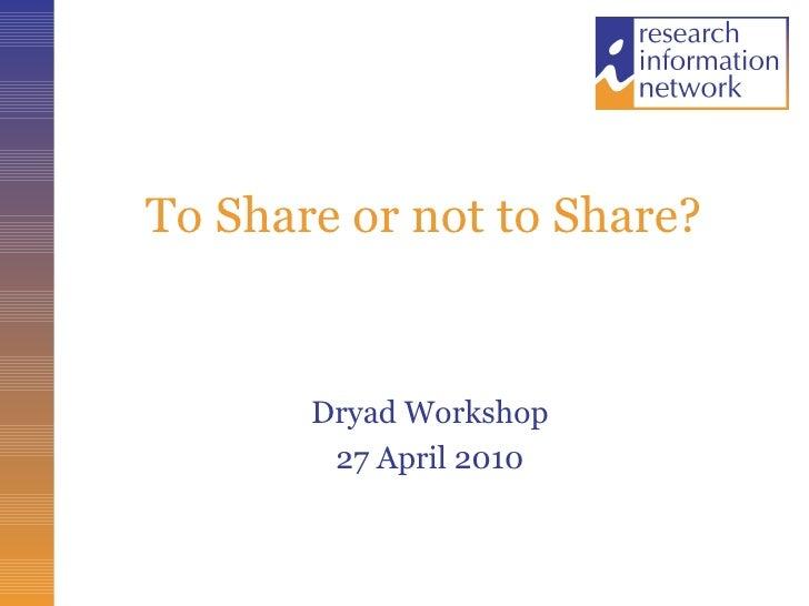 To Share or not to Share?  <ul><li>Dryad Workshop </li></ul><ul><li>27 April 2010 </li></ul>