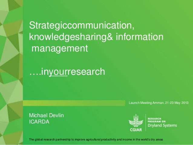 Launch Meeting Amman, 21-23 May 2013Strategiccommunication,knowledgesharing& informationmanagement….inyourresearchThe glob...