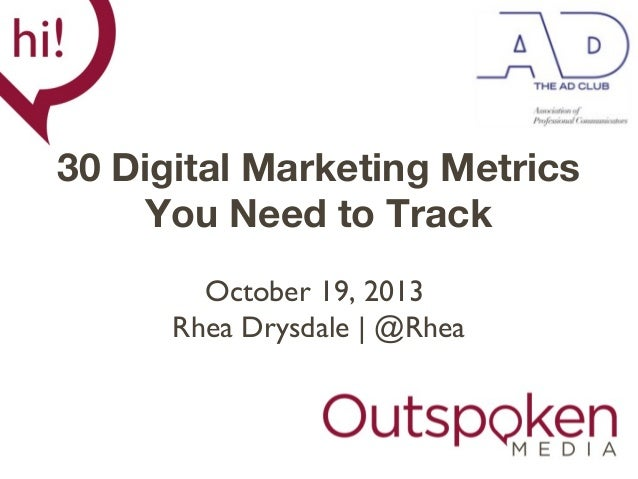 30 Digital Marketing Metrics You Need to Track October 19, 2013 Rhea Drysdale | @Rhea