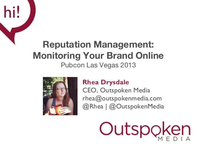 Reputation Management: Monitoring Your Brand Online Pubcon Las Vegas 2013 Rhea Drysdale CEO, Outspoken Media rhea@outspoke...