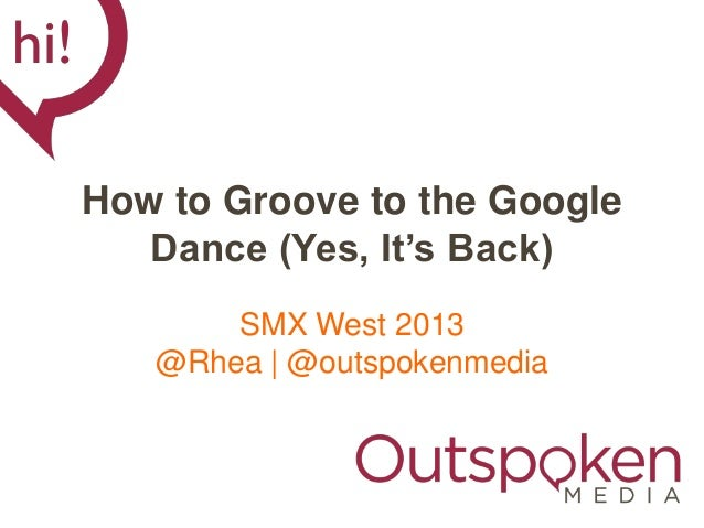 How to Groove to the Google   Dance (Yes, It's Back)       SMX West 2013   @Rhea | @outspokenmedia