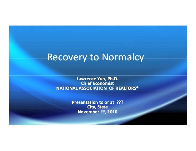 Recovery to NormalcyRecovery to NormalcyRecovery to NormalcyRecovery to Normalcy Lawrence Yun, Ph.D.Lawrence Yun, Ph.D. Ch...
