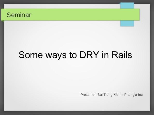 Seminar  Some ways to DRY in Rails  Presenter: Bui Trung Kien – Framgia Inc