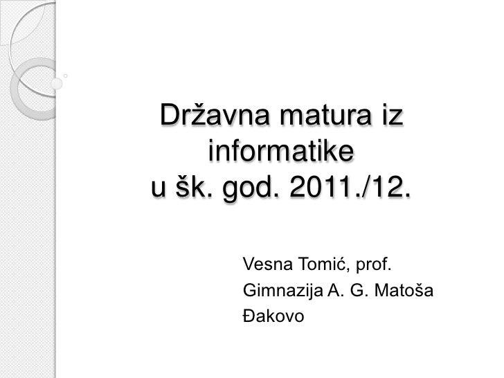 Državna matura iz    informatikeu šk. god. 2011./12.       Vesna Tomić, prof.       Gimnazija A. G. Matoša       Đakovo