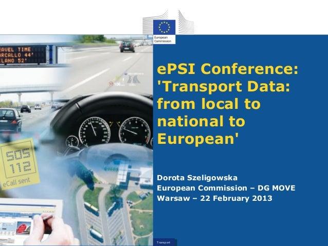 ePSI Conference:Transport Data:from local tonational toEuropeanDorota SzeligowskaEuropean Commission – DG MOVEWarsaw – 22 ...