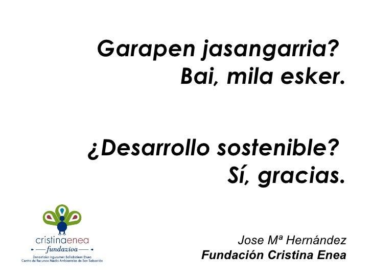 Garapen jasangarria?  Bai, mila esker. ¿Desarrollo sostenible?  Sí, gracias. Jose Mª Hernández Fundación Cristina Enea