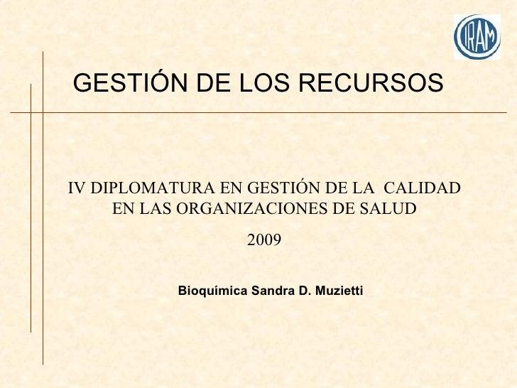 GESTIÓN DE LOS RECURSOS IV DIPLOMATURA EN GESTIÓN DE LA  CALIDAD EN LAS ORGANIZACIONES DE SALUD 2009 Bioquímica Sandra D. ...