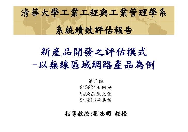 清華大學工業工程與工業管理學系    系統績效評估報告    新產品開發之評估模式  -以無線區域網路產品為例          第三組       945824王國安       945827陳文豪       943813黃嘉常      ...