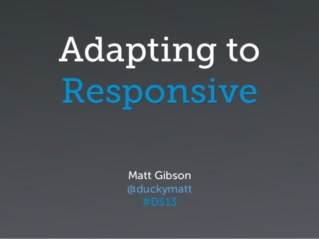 Adapting toResponsiveMatt Gibson@duckymatt#DS13