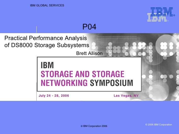 IBM GLOBAL SERVICES Las Vegas, NV P04 Brett Allison Practical Performance Analysis  of DS8000 Storage Subsystems July 24 -...