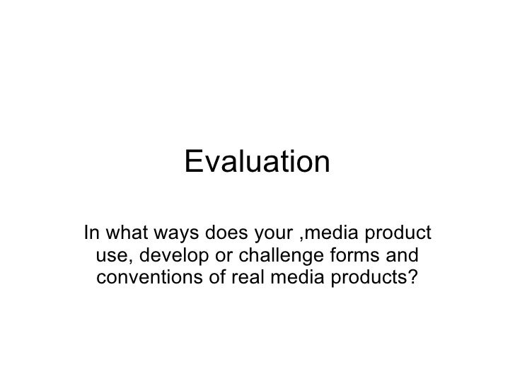 Evaluation In what ways does your ,media product use, develop or challenge forms and conventions of real media products?