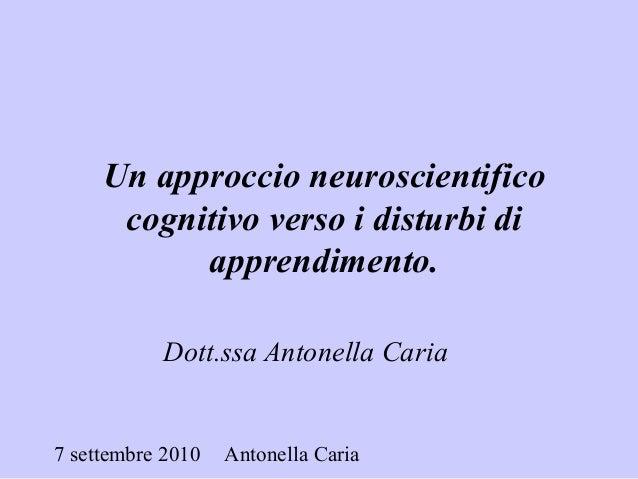 7 settembre 2010 Antonella Caria Dott.ssa Antonella Caria Un approccio neuroscientifico cognitivo verso i disturbi di appr...