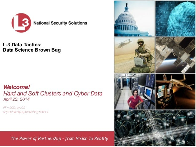 The Power of Partnership – from Vision to Reality L-3 Data Tactics: Data Science Brown Bag Welcome! Hard and Soft Clusters...