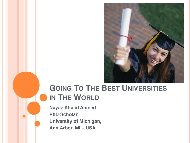 Going To The Best Universities in The World<br />NayazKhalid Ahmed<br />PhD Scholar, <br />University of Michigan, <br />A...