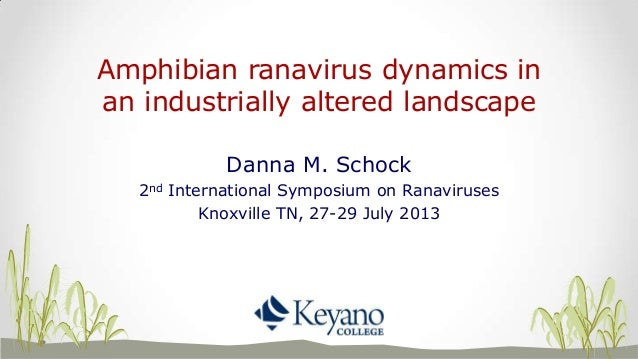 Amphibian ranavirus dynamics in an industrially altered landscape Danna M. Schock 2nd International Symposium on Ranavirus...