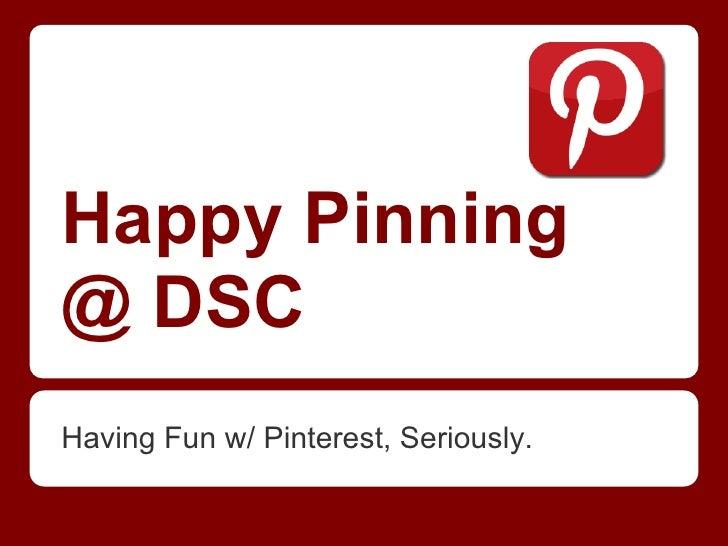 Happy Pinning@ DSCHaving Fun w/ Pinterest, Seriously.