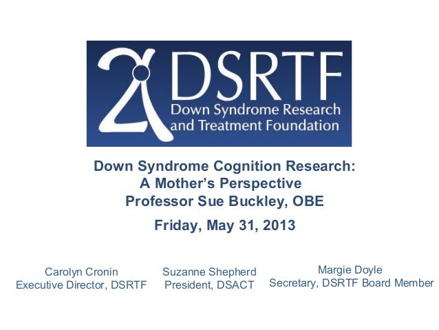 Down Syndrome Cognition Research:A Mother's PerspectiveProfessor Sue Buckley, OBEFriday, May 31, 2013Suzanne ShepherdPresi...