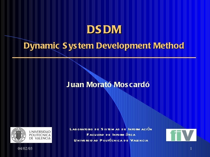 DSDM  Dynamic System Development Method   Juan Morató Moscardó   04/02/03 Laboratorio de Sistemas de Información Facultad ...