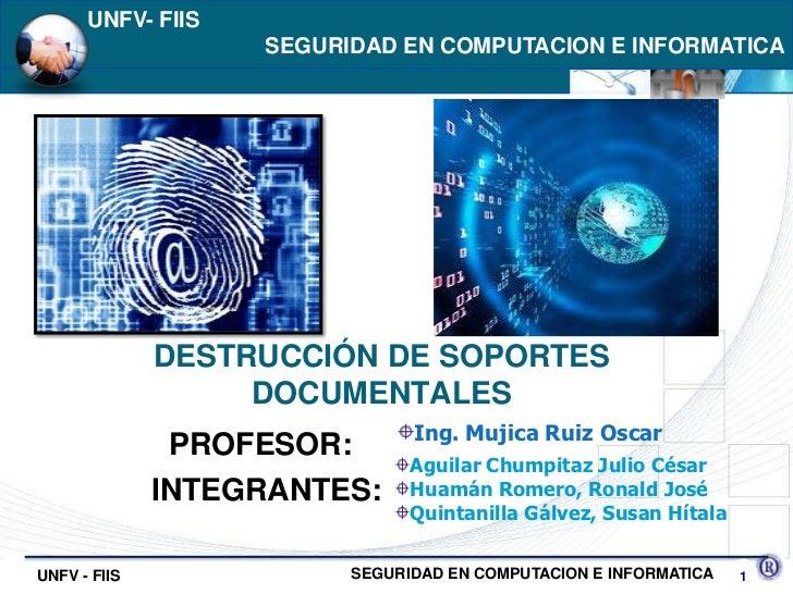 UNFV- FIIS  <br />SEGURIDAD EN COMPUTACION E INFORMATICA<br />DESTRUCCIÓN DE SOPORTES DOCUMENTALES<br />Ing. Mujica Ruiz ...