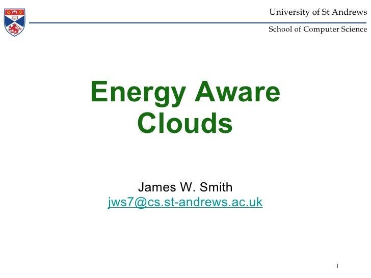 Energy Aware Clouds <ul><li>James W. Smith </li></ul><ul><li>[email_address] </li></ul>